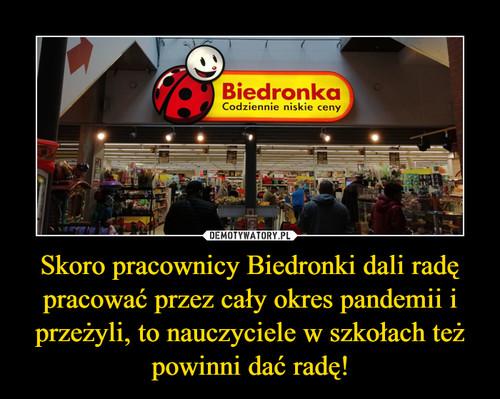 Skoro pracownicy Biedronki dali radę pracować przez cały okres pandemii i przeżyli, to nauczyciele w szkołach też powinni dać radę!