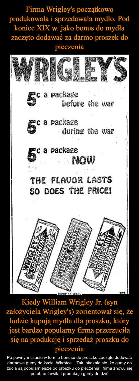 Firma Wrigley's początkowo produkowała i sprzedawała mydło. Pod koniec XIX w. jako bonus do mydła zaczęto dodawać za darmo proszek do pieczenia Kiedy William Wrigley Jr. (syn założyciela Wrigley's) zorientował się, że ludzie kupują mydła dla proszku, który jest bardzo popularny firma przerzuciła się na produkcję i sprzedaż proszku do pieczenia