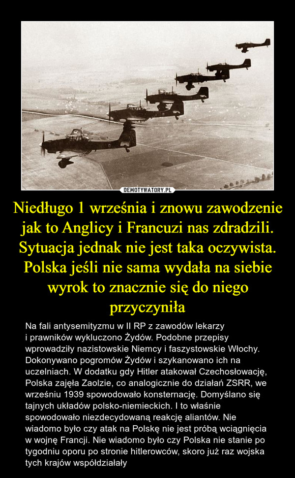 Niedługo 1 września i znowu zawodzenie jak to Anglicy i Francuzi nas zdradzili. Sytuacja jednak nie jest taka oczywista. Polska jeśli nie sama wydała na siebie wyrok to znacznie się do niego przyczyniła – Na fali antysemityzmu w II RP z zawodów lekarzy i prawników wykluczono Żydów. Podobne przepisy wprowadziły nazistowskie Niemcy i faszystowskie Włochy. Dokonywano pogromów Żydów i szykanowano ich na uczelniach. W dodatku gdy Hitler atakował Czechosłowację, Polska zajęła Zaolzie, co analogicznie do działań ZSRR, we wrześniu 1939 spowodowało konsternację. Domyślano się tajnych układów polsko-niemieckich. I to właśnie spowodowało niezdecydowaną reakcję aliantów. Nie wiadomo było czy atak na Polskę nie jest próbą wciągnięcia w wojnę Francji. Nie wiadomo było czy Polska nie stanie po tygodniu oporu po stronie hitlerowców, skoro już raz wojska tych krajów współdziałały