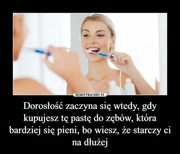 Dorosłość zaczyna się wtedy, gdy kupujesz tę pastę do zębów, która bardziej się pieni, bo wiesz, że starczy ci na dłużej –