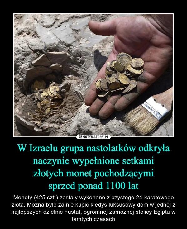 W Izraelu grupa nastolatków odkryłanaczynie wypełnione setkamizłotych monet pochodzącymisprzed ponad 1100 lat – Monety (425 szt.) zostały wykonane z czystego 24-karatowego złota. Można było za nie kupić kiedyś luksusowy dom w jednej z najlepszych dzielnic Fustat, ogromnej zamożnej stolicy Egiptu w tamtych czasach