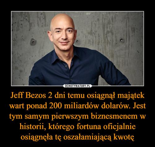 Jeff Bezos 2 dni temu osiągnął majątek wart ponad 200 miliardów dolarów. Jest tym samym pierwszym biznesmenem w historii, którego fortuna oficjalnie osiągnęła tę oszałamiającą kwotę