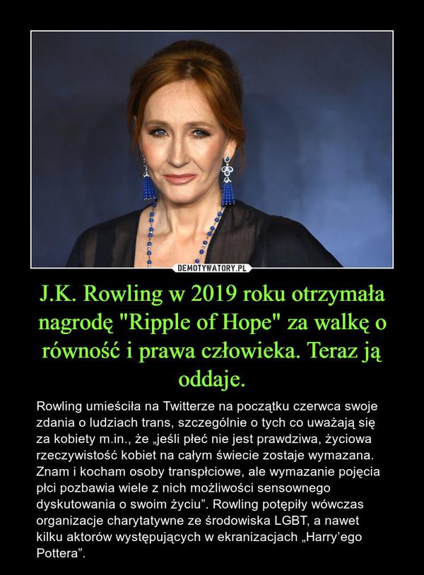"""J.K. Rowling w 2019 roku otrzymała nagrodę """"Ripple of Hope"""" za walkę o równość i prawa człowieka. Teraz ją oddaje. – Rowling umieściła na Twitterze na początku czerwca swoje zdania o ludziach trans, szczególnie o tych co uważają się za kobiety m.in., że """"jeśli płeć nie jest prawdziwa, życiowa rzeczywistość kobiet na całym świecie zostaje wymazana. Znam i kocham osoby transpłciowe, ale wymazanie pojęcia płci pozbawia wiele z nich możliwości sensownego dyskutowania o swoim życiu"""". Rowling potępiły wówczas organizacje charytatywne ze środowiska LGBT, a nawet kilku aktorów występujących w ekranizacjach """"Harry'ego Pottera""""."""