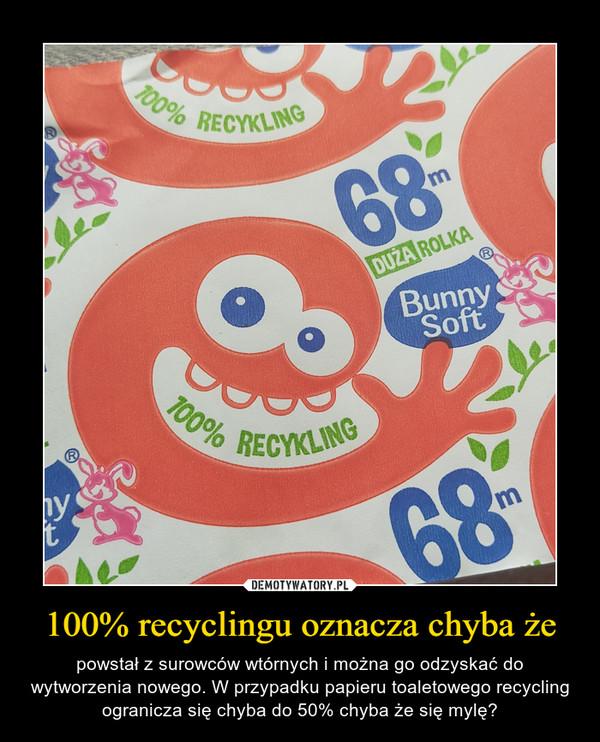 100% recyclingu oznacza chyba że – powstał z surowców wtórnych i można go odzyskać do wytworzenia nowego. W przypadku papieru toaletowego recycling ogranicza się chyba do 50% chyba że się mylę?