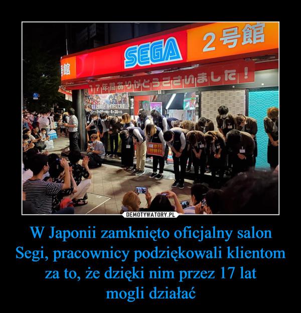 W Japonii zamknięto oficjalny salon Segi, pracownicy podziękowali klientom za to, że dzięki nim przez 17 latmogli działać –