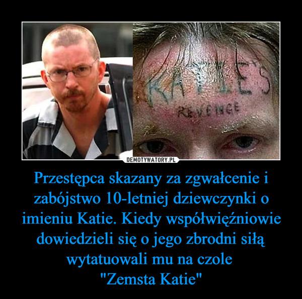 """Przestępca skazany za zgwałcenie i zabójstwo 10-letniej dziewczynki o imieniu Katie. Kiedy współwięźniowie dowiedzieli się o jego zbrodni siłą wytatuowali mu na czole """"Zemsta Katie"""" –"""