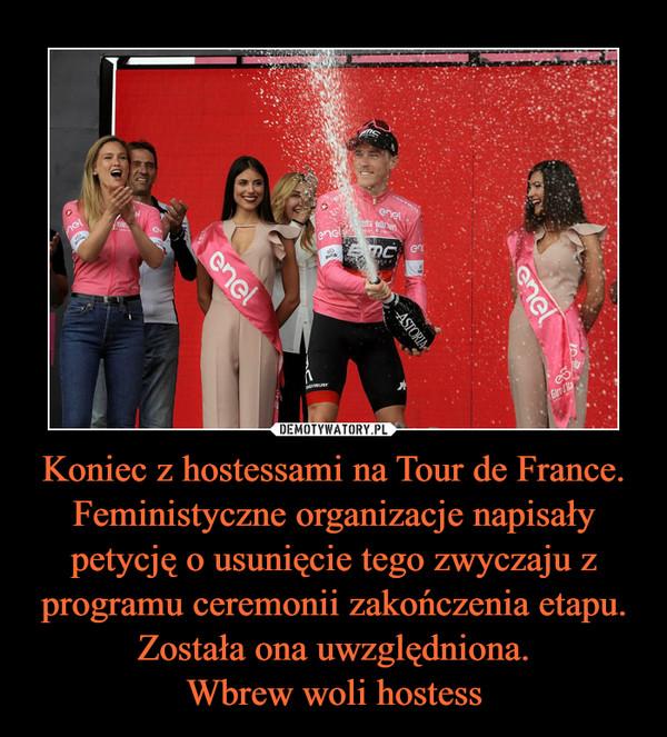 Koniec z hostessami na Tour de France. Feministyczne organizacje napisały petycję o usunięcie tego zwyczaju z programu ceremonii zakończenia etapu. Została ona uwzględniona.Wbrew woli hostess –