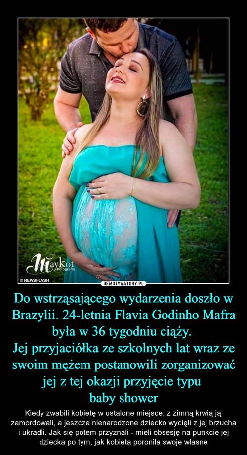 Do wstrząsającego wydarzenia doszło w Brazylii. 24-letnia Flavia Godinho Mafra była w 36 tygodniu ciąży.  Jej przyjaciółka ze szkolnych lat wraz ze swoim mężem postanowili zorganizować jej z tej okazji przyjęcie typu  baby shower