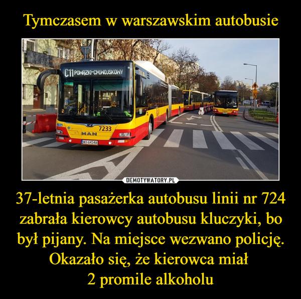 37-letnia pasażerka autobusu linii nr 724 zabrała kierowcy autobusu kluczyki, bo był pijany. Na miejsce wezwano policję. Okazało się, że kierowca miał 2 promile alkoholu –