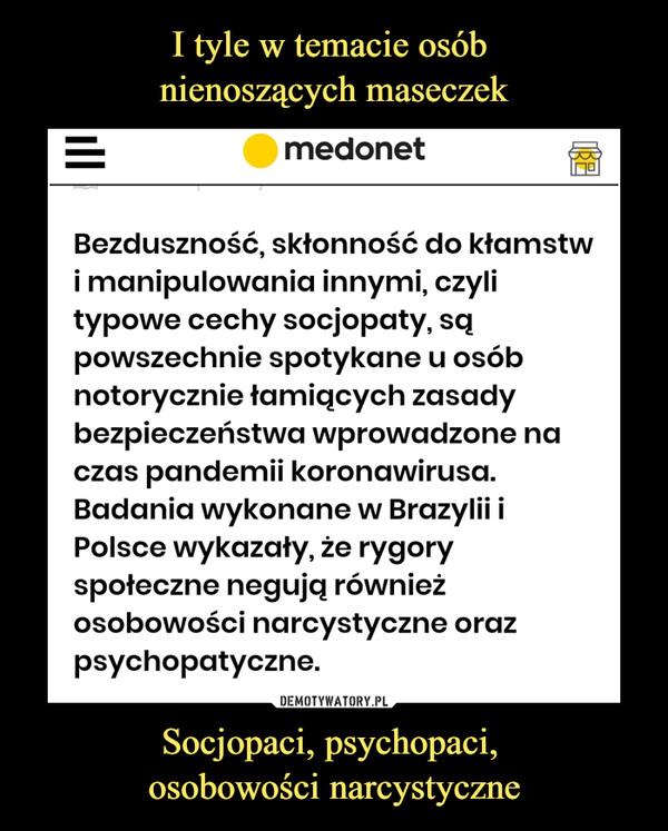 Socjopaci, psychopaci, osobowości narcystyczne –  medonetBezduszność, skłonność do kłamstwi manipulowania innymi, czylitypowe cechy socjopaty, sqpowszechnie spotykane u osóbnotorycznie łamiących zasadybezpieczeństwa wprowadzone naczas pandemii koronawirusa.Badania wykonane w Brazylii iPolsce wykazały, że rygoryspołeczne negują równieżosobowości narcystyczne orazpsychopatyczne.