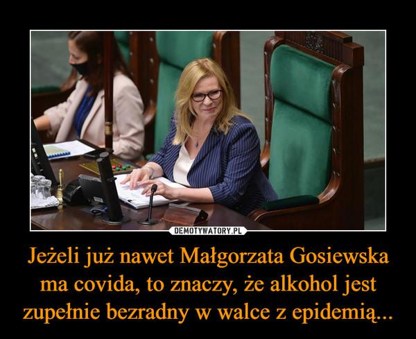 Jeżeli już nawet Małgorzata Gosiewska ma covida, to znaczy, że alkohol jest zupełnie bezradny w walce z epidemią... –