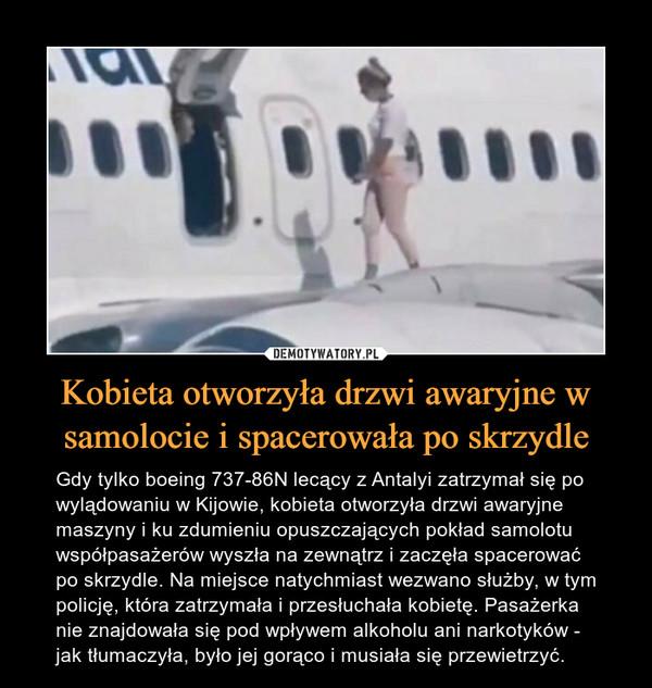 Kobieta otworzyła drzwi awaryjne w samolocie i spacerowała po skrzydle – Gdy tylko boeing 737-86N lecący z Antalyi zatrzymał się po wylądowaniu w Kijowie, kobieta otworzyła drzwi awaryjne maszyny i ku zdumieniu opuszczających pokład samolotu współpasażerów wyszła na zewnątrz i zaczęła spacerować po skrzydle. Na miejsce natychmiast wezwano służby, w tym policję, która zatrzymała i przesłuchała kobietę. Pasażerka nie znajdowała się pod wpływem alkoholu ani narkotyków - jak tłumaczyła, było jej gorąco i musiała się przewietrzyć.
