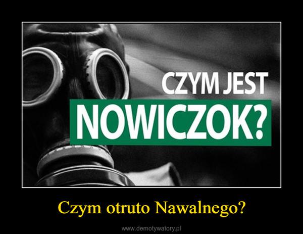 Czym otruto Nawalnego? –