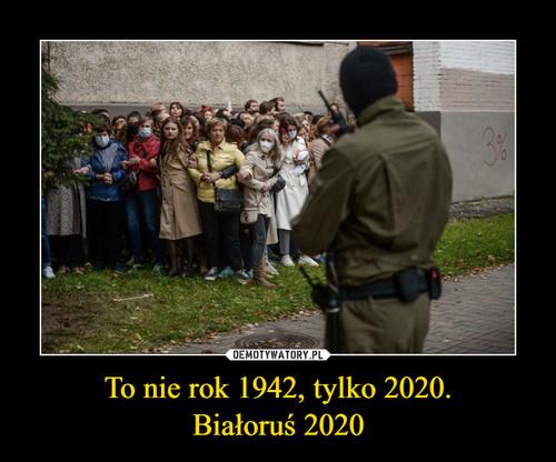 To nie rok 1942, tylko 2020. Białoruś 2020