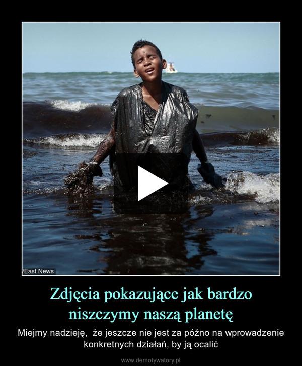 Zdjęcia pokazujące jak bardzo niszczymy naszą planetę – Miejmy nadzieję,  że jeszcze nie jest za późno na wprowadzenie konkretnych działań, by ją ocalić