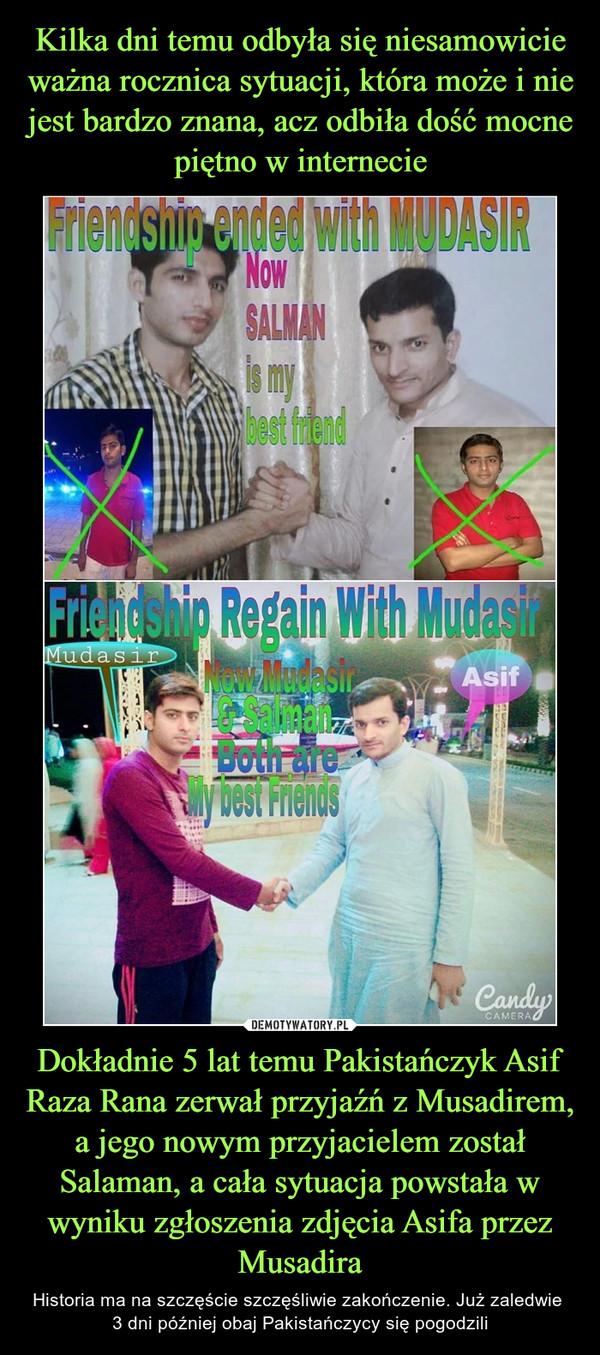 Dokładnie 5 lat temu Pakistańczyk Asif Raza Rana zerwał przyjaźń z Musadirem, a jego nowym przyjacielem został Salaman, a cała sytuacja powstała w wyniku zgłoszenia zdjęcia Asifa przez Musadira – Historia ma na szczęście szczęśliwie zakończenie. Już zaledwie 3 dni później obaj Pakistańczycy się pogodzili