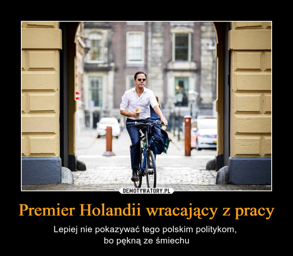 Premier Holandii wracający z pracy – Lepiej nie pokazywać tego polskim politykom, bo pękną ze śmiechu