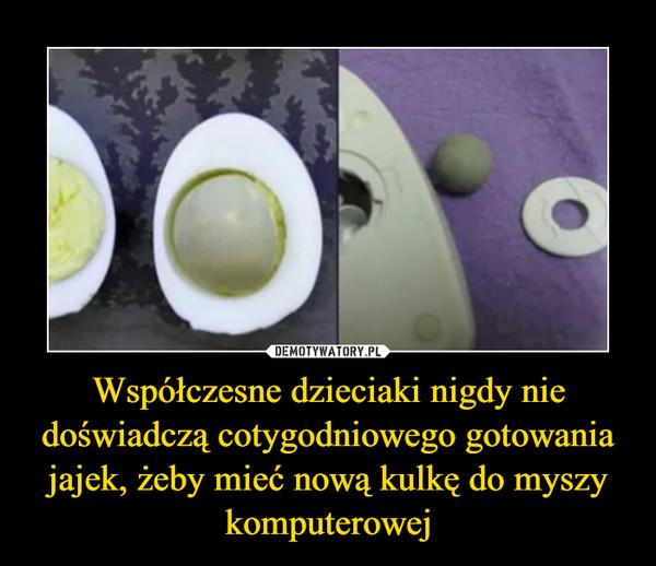 Współczesne dzieciaki nigdy nie doświadczą cotygodniowego gotowania jajek, żeby mieć nową kulkę do myszy komputerowej –