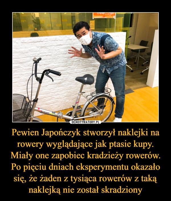 Pewien Japończyk stworzył naklejki na rowery wyglądające jak ptasie kupy. Miały one zapobiec kradzieży rowerów. Po pięciu dniach eksperymentu okazało się, że żaden z tysiąca rowerów z taką naklejką nie został skradziony –