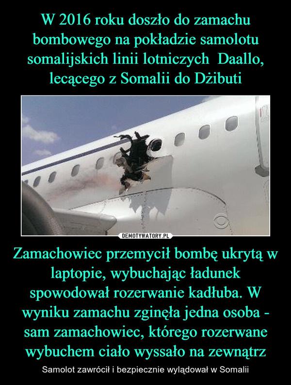 Zamachowiec przemycił bombę ukrytą w laptopie, wybuchając ładunek spowodował rozerwanie kadłuba. W wyniku zamachu zginęła jedna osoba - sam zamachowiec, którego rozerwane wybuchem ciało wyssało na zewnątrz – Samolot zawrócił i bezpiecznie wylądował w Somalii