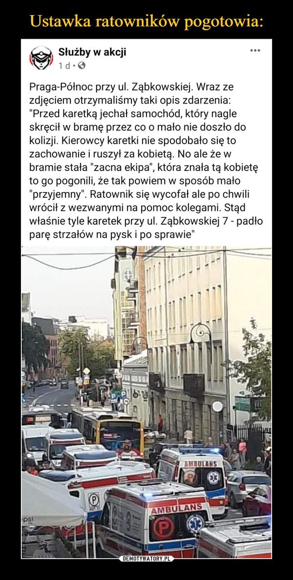 """–  Praga-Północ przy ul. Ząbkowskiej. Wraz ze zdjęciem otrzymaliśmy taki opis zdarzenia:  """"Przed karetką jechał samochód, który nagle skręcił w bramę przez co o mało nie doszło do kolizji. Kierowcy karetki nie spodobało się to zachowanie i ruszył za kobietą. No ale że w bramie stała """"zacna ekipa"""", która znała tą kobietę to go pogonili, że tak powiem w sposób mało """"przyjemny"""". Ratownik się wycofał ale po chwili wrócił z wezwanymi na pomoc kolegami. Stąd właśnie tyle karetek przy ul. Ząbkowskiej 7 - padło parę strzałów na pysk i po sprawie"""""""
