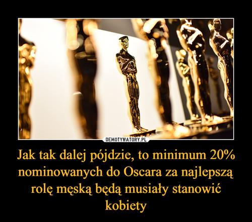 Jak tak dalej pójdzie, to minimum 20% nominowanych do Oscara za najlepszą rolę męską będą musiały stanowić kobiety