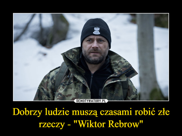 """Dobrzy ludzie muszą czasami robić złe rzeczy - """"Wiktor Rebrow"""" –"""