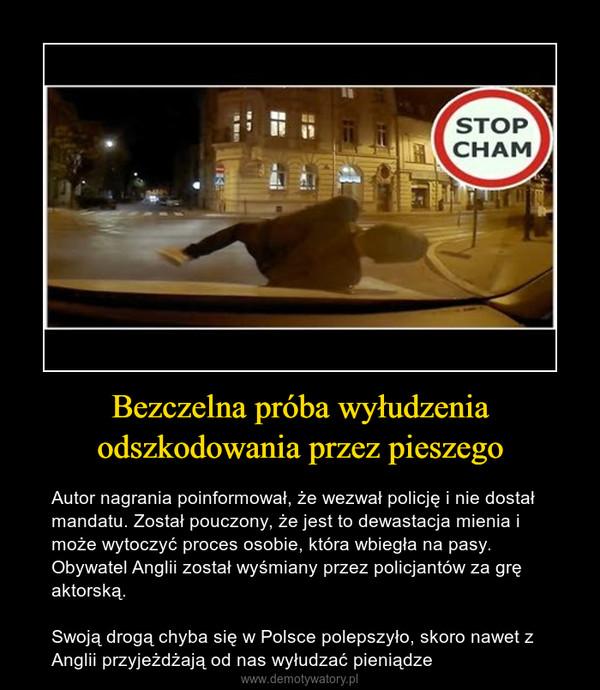 Bezczelna próba wyłudzenia odszkodowania przez pieszego – Autor nagrania poinformował, że wezwał policję i nie dostał mandatu. Został pouczony, że jest to dewastacja mienia i może wytoczyć proces osobie, która wbiegła na pasy. Obywatel Anglii został wyśmiany przez policjantów za grę aktorską.Swoją drogą chyba się w Polsce polepszyło, skoro nawet z Anglii przyjeżdżają od nas wyłudzać pieniądze