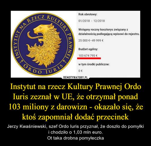 Instytut na rzecz Kultury Prawnej Ordo Iuris zeznał w UE, że otrzymał ponad 103 miliony z darowizn - okazało się, że ktoś zapomniał dodać przecinek
