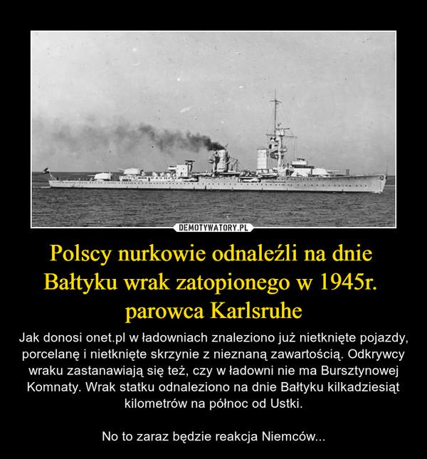 Polscy nurkowie odnaleźli na dnie Bałtyku wrak zatopionego w 1945r. parowca Karlsruhe – Jak donosi onet.pl w ładowniach znaleziono już nietknięte pojazdy, porcelanę i nietknięte skrzynie z nieznaną zawartością. Odkrywcy wraku zastanawiają się też, czy w ładowni nie ma Bursztynowej Komnaty. Wrak statku odnaleziono na dnie Bałtyku kilkadziesiąt kilometrów na północ od Ustki.No to zaraz będzie reakcja Niemców...