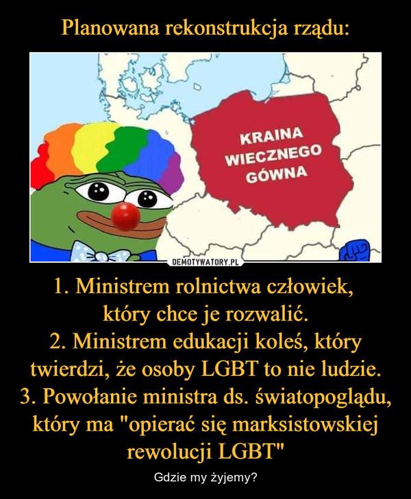 """1. Ministrem rolnictwa człowiek, który chce je rozwalić.2. Ministrem edukacji koleś, który twierdzi, że osoby LGBT to nie ludzie.3. Powołanie ministra ds. światopoglądu, który ma """"opierać się marksistowskiej rewolucji LGBT"""" – Gdzie my żyjemy?"""