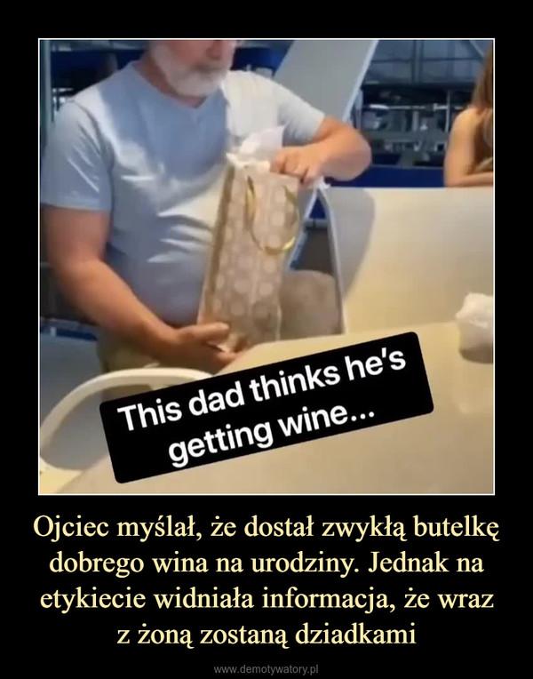 Ojciec myślał, że dostał zwykłą butelkę dobrego wina na urodziny. Jednak na etykiecie widniała informacja, że wrazz żoną zostaną dziadkami –