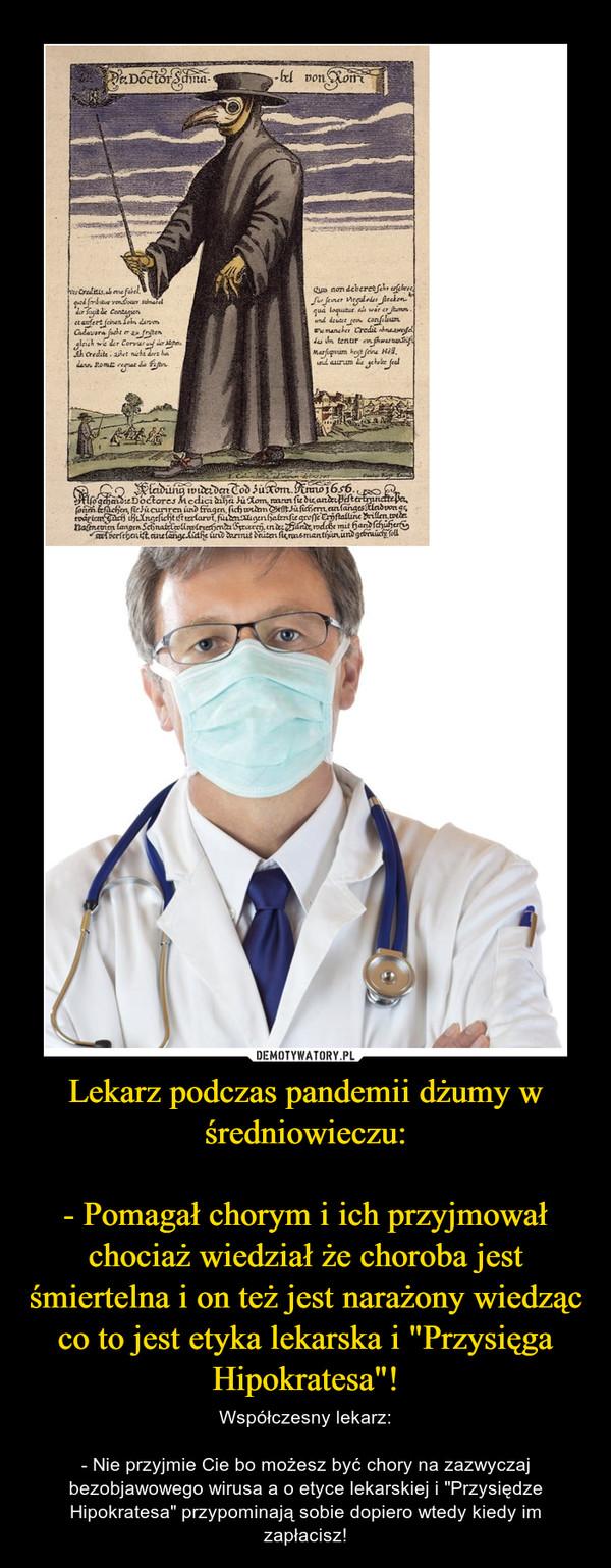 """Lekarz podczas pandemii dżumy w średniowieczu:- Pomagał chorym i ich przyjmował chociaż wiedział że choroba jest śmiertelna i on też jest narażony wiedząc co to jest etyka lekarska i """"Przysięga Hipokratesa""""! – Współczesny lekarz:- Nie przyjmie Cie bo możesz być chory na zazwyczaj bezobjawowego wirusa a o etyce lekarskiej i """"Przysiędze Hipokratesa"""" przypominają sobie dopiero wtedy kiedy im zapłacisz!"""