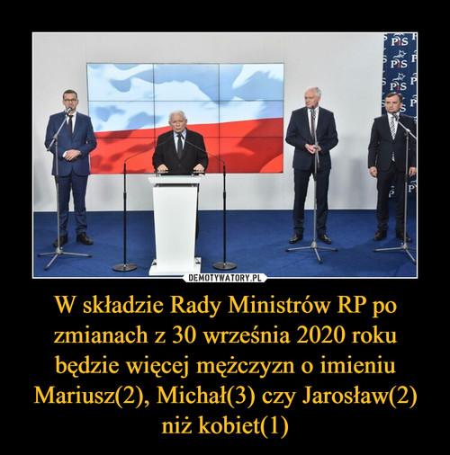 W składzie Rady Ministrów RP po zmianach z 30 września 2020 roku będzie więcej mężczyzn o imieniu Mariusz(2), Michał(3) czy Jarosław(2) niż kobiet(1)