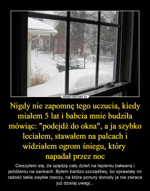 """Nigdy nie zapomnę tego uczucia, kiedy miałem 5 lat i babcia mnie budziła mówiąc: """"podejdź do okna"""", a ja szybko leciałem, stawałem na palcach i widziałem ogrom śniegu, który  napadał przez noc"""