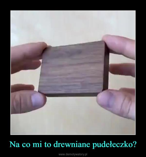 Na co mi to drewniane pudełeczko? –