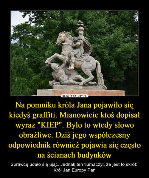 """Na pomniku króla Jana pojawiło się kiedyś graffiti. Mianowicie ktoś dopisał wyraz """"KIEP"""". Było to wtedy słowo obraźliwe. Dziś jego współczesny odpowiednik również pojawia się często na ścianach budynków"""