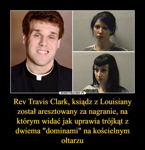"""Rev Travis Clark, ksiądz z Louisiany został aresztowany za nagranie, na którym widać jak uprawia trójkąt z dwiema """"dominami"""" na kościelnym ołtarzu –"""