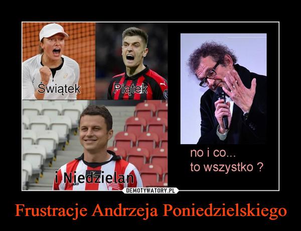 Frustracje Andrzeja Poniedzielskiego –