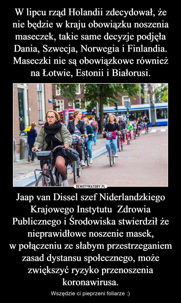 Jaap van Dissel szef Niderlandzkiego Krajowego Instytutu  Zdrowia Publicznego i Środowiska stwierdził że nieprawidłowe noszenie masek, wpołączeniu ze słabym przestrzeganiem zasad dystansu społecznego, może zwiększyć ryzyko przenoszenia koronawirusa. – Wszędzie ci pieprzeni foliarze :)