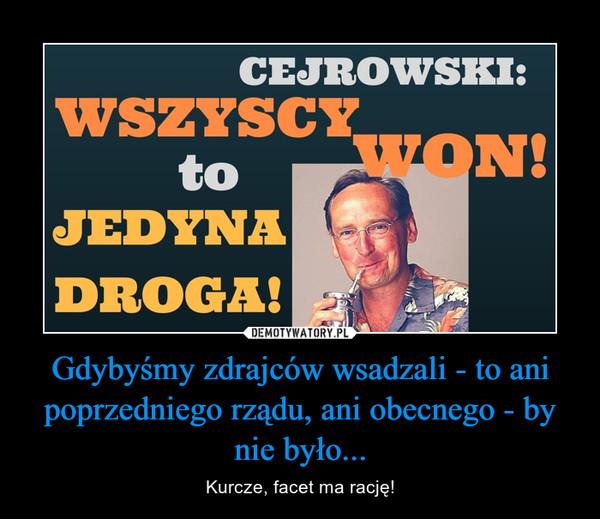 Gdybyśmy zdrajców wsadzali - to ani poprzedniego rządu, ani obecnego - by nie było... – Kurcze, facet ma rację! Cejrowski: Wszyscy Won to jedyna droga!