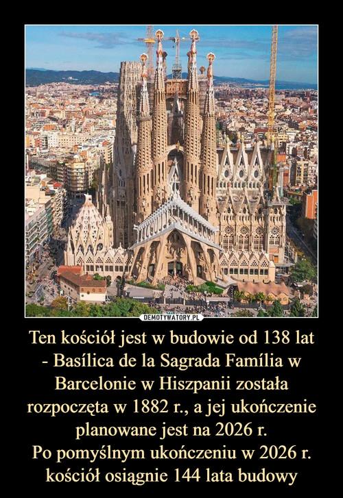 Ten kościół jest w budowie od 138 lat - Basílica de la Sagrada Família w Barcelonie w Hiszpanii została rozpoczęta w 1882 r., a jej ukończenie planowane jest na 2026 r. Po pomyślnym ukończeniu w 2026 r. kościół osiągnie 144 lata budowy
