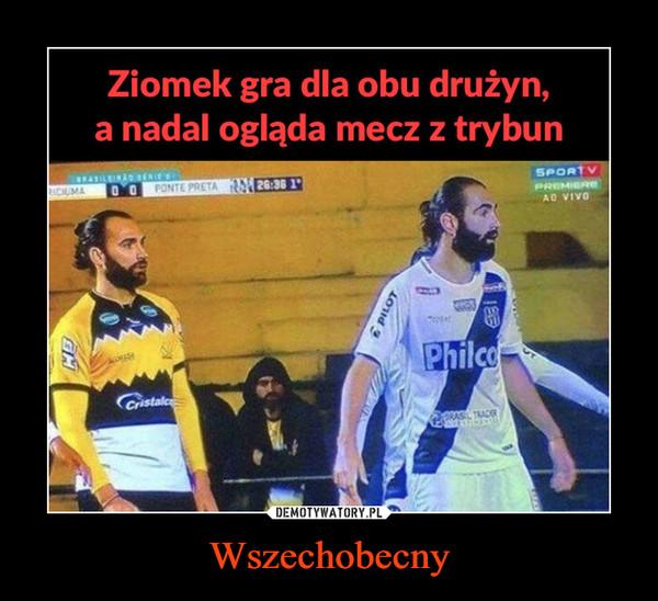 Wszechobecny –  Ziomek gra dla obu drużyn, a nadal ogląda mecz z trybun