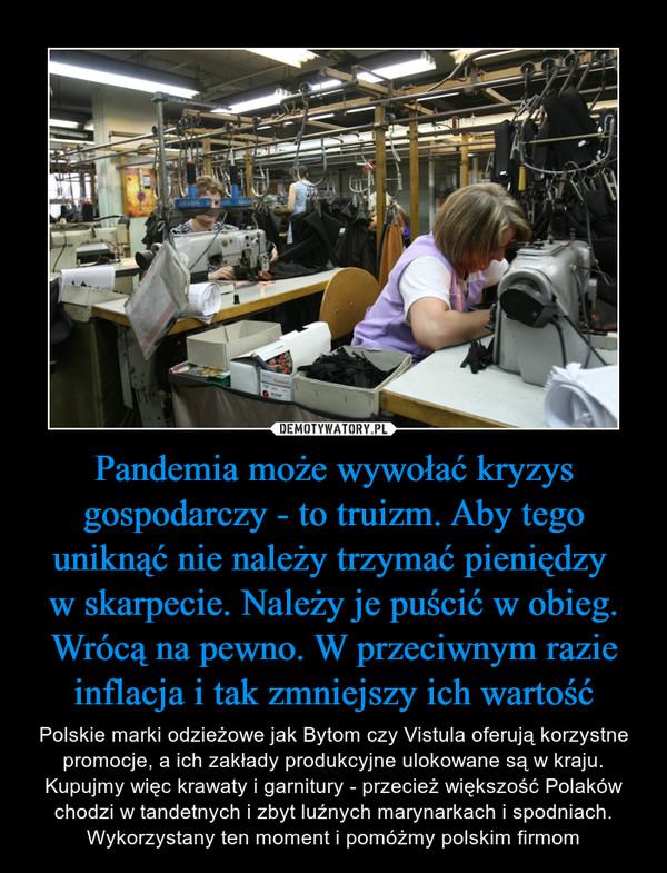 Pandemia może wywołać kryzys gospodarczy - to truizm. Aby tego uniknąć nie należy trzymać pieniędzy w skarpecie. Należy je puścić w obieg. Wrócą na pewno. W przeciwnym razie inflacja i tak zmniejszy ich wartość – Polskie marki odzieżowe jak Bytom czy Vistula oferują korzystne promocje, a ich zakłady produkcyjne ulokowane są w kraju. Kupujmy więc krawaty i garnitury - przecież większość Polaków chodzi w tandetnych i zbyt luźnych marynarkach i spodniach. Wykorzystany ten moment i pomóżmy polskim firmom