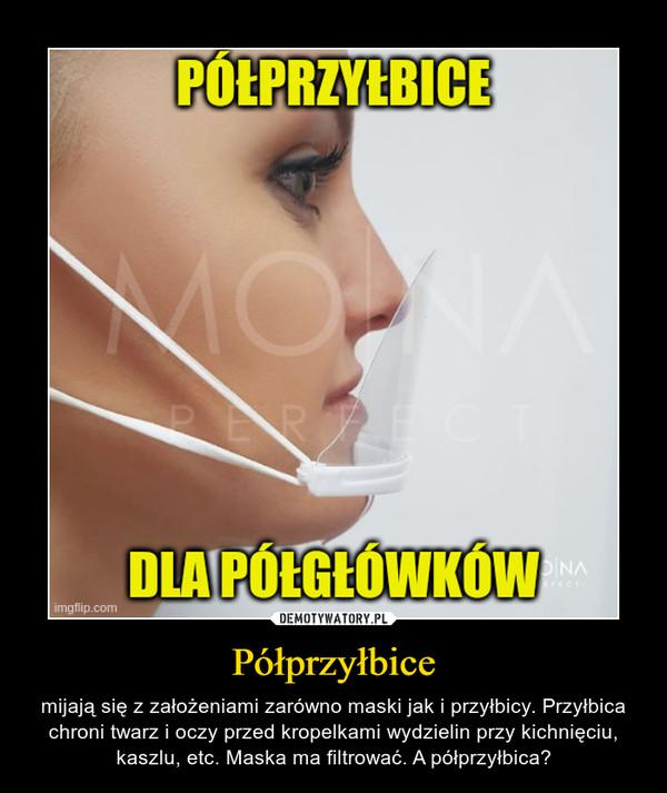 Półprzyłbice – mijają się z założeniami zarówno maski jak i przyłbicy. Przyłbica chroni twarz i oczy przed kropelkami wydzielin przy kichnięciu, kaszlu, etc. Maska ma filtrować. A półprzyłbica?