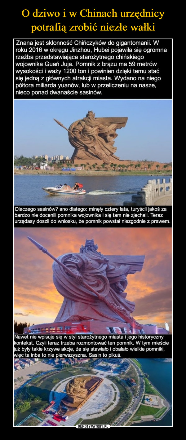 –  Znana jest skłonność Chińczyków do gigantomanii. Wroku 2016 w okręgu Jinzhou, Hubei pojawiła się ogromnarzeźba przedstawiająca starożytnego chińskiegowojownika Guań Juja. Pomnik z brązu ma 59 metrówwysokości i waży 1200 ton i powinien dzięki temu staćsię jedną z głównych atrakcji miasta. Wydano na niegopółtora miliarda yuanów, lub w przeliczeniu na nasze,nieco ponad dwanaście sasinów.Dlaczego sasinów? ano dlatego: minęły cztery lata, turyścli jakoś zabardzo nie docenili pomnika wojownika i się tam nie zjechali. Terazurzędasy doszli do wniosku, że pomnik powstał niezgodnie z prawem.Nawet nie wpisuje się w styl starożytnego miasta i jego historycznykontekst. Czyli teraz trzeba rozmontować ten pomnik. W tym mieściejuż były takie krzywe akcje, że się stawiało i obalało wielkie pomniki,więc ta inba to nie pierwszyszna. Sasin to pikuś.