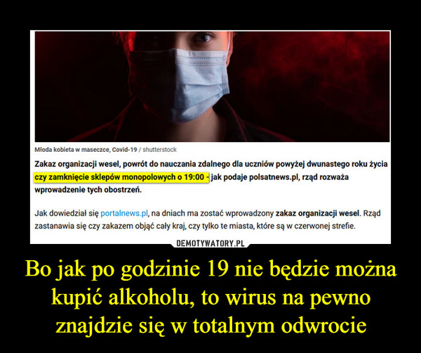 Bo jak po godzinie 19 nie będzie można kupić alkoholu, to wirus na pewno znajdzie się w totalnym odwrocie –  Mloda kobieta w maseczce, Covid-19 / shutterstock Zakaz organizacji wesel, powrót do nauczania zdalnego dla uczniów powyżej dwunastego roku życia czy zamknięcie sklepów monopolowych o 19:00  jak podaje polsatnews.pl, rząd rozważa wprowadzenie tych obostrzeń. Jak dowiedział się portalnews.pl, na dniach ma zostać wprowadzony zakaz organizacji wesel. Rząd zastanawia się czy zakazem objąć cały kraj, czy tylko te miasta, które są w czerwonej strefie.