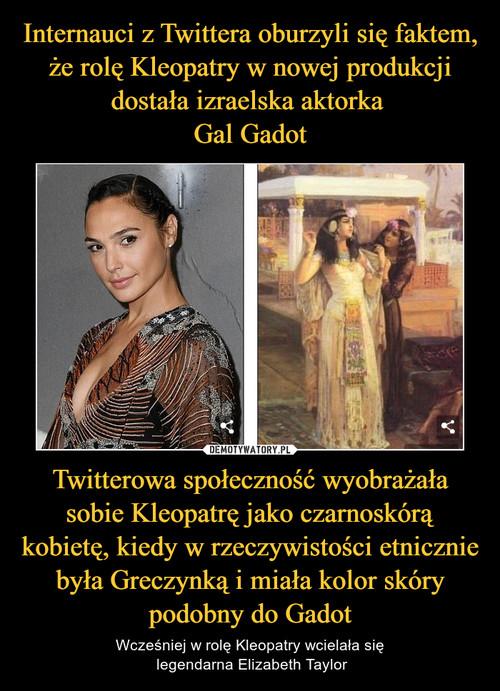 Internauci z Twittera oburzyli się faktem, że rolę Kleopatry w nowej produkcji dostała izraelska aktorka  Gal Gadot Twitterowa społeczność wyobrażała sobie Kleopatrę jako czarnoskórą kobietę, kiedy w rzeczywistości etnicznie była Greczynką i miała kolor skóry podobny do Gadot