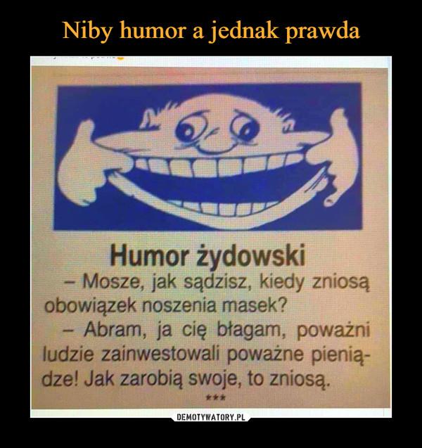 –  Humor żydowski- Mosze, jak sądzisz, kiedy zniosąobowiązek noszenia masek?- Abram, ja cię błagam, poważniludzie zainwestowali poważne pienią-dze! Jak zarobią swoje, to zniosą.