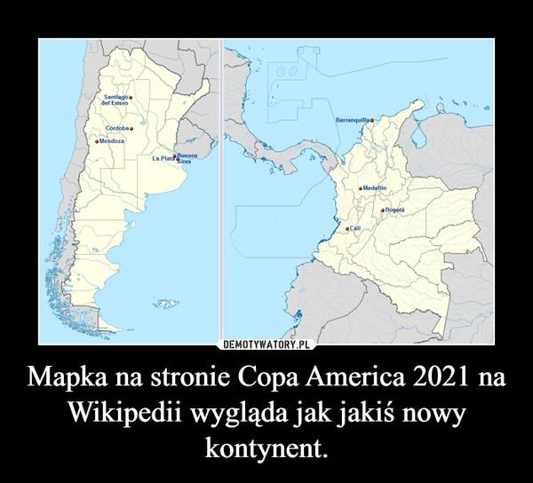 Mapka na stronie Copa America 2021 na Wikipedii wygląda jak jakiś nowy kontynent. –